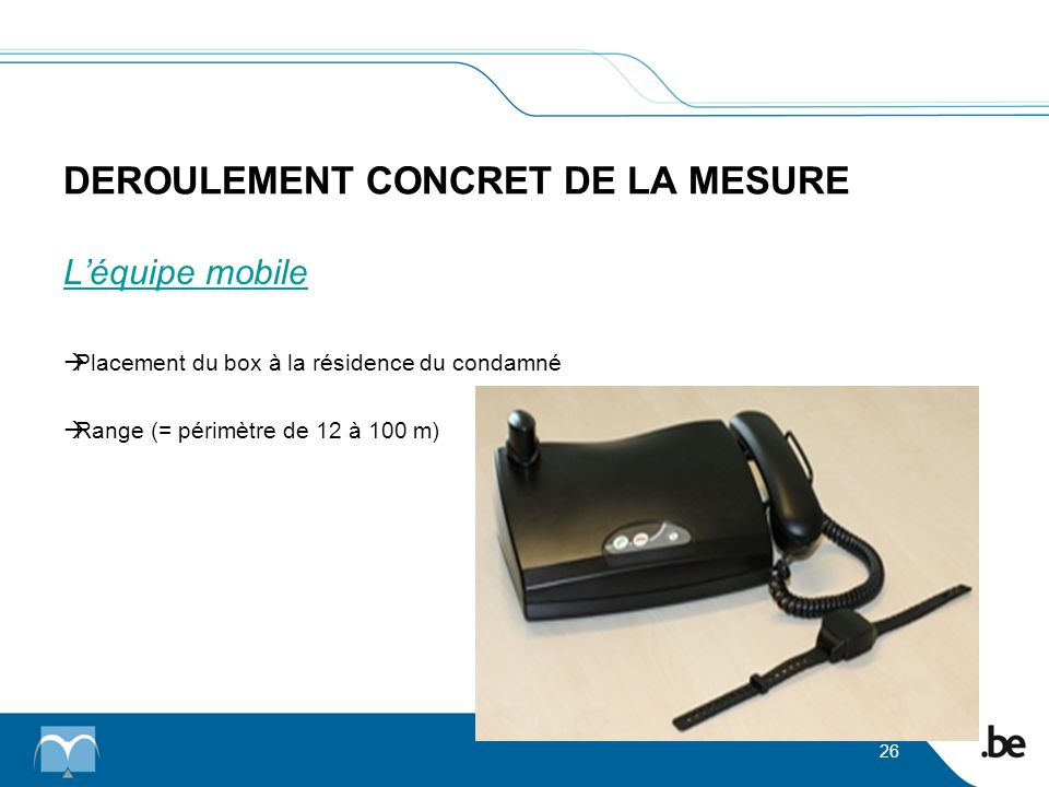 DEROULEMENT CONCRET DE LA MESURE 26 Léquipe mobile Placement du box à la résidence du condamné Range (= périmètre de 12 à 100 m)
