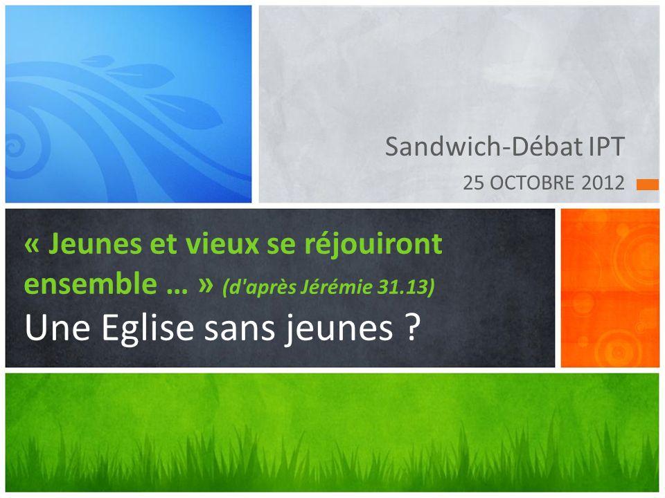 Sandwich-Débat IPT 25 OCTOBRE 2012 « Jeunes et vieux se réjouiront ensemble … » (d après Jérémie 31.13) Une Eglise sans jeunes ?