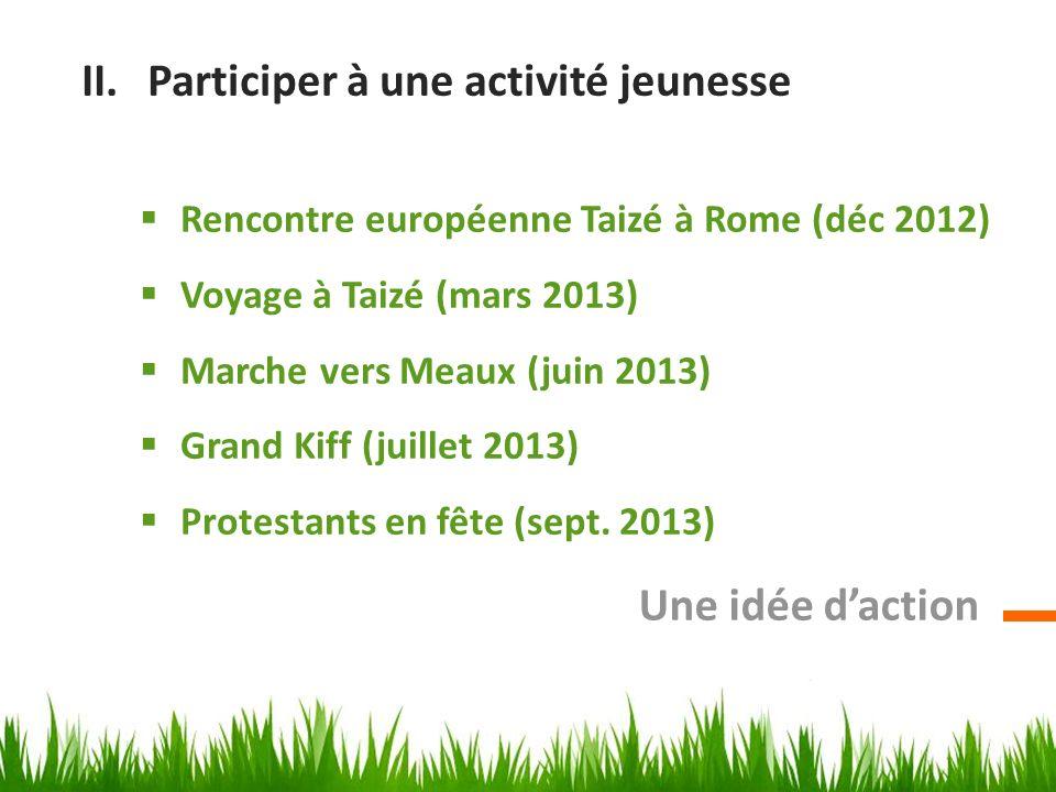 II.Participer à une activité jeunesse Rencontre européenne Taizé à Rome (déc 2012) Voyage à Taizé (mars 2013) Marche vers Meaux (juin 2013) Grand Kiff (juillet 2013) Protestants en fête (sept.