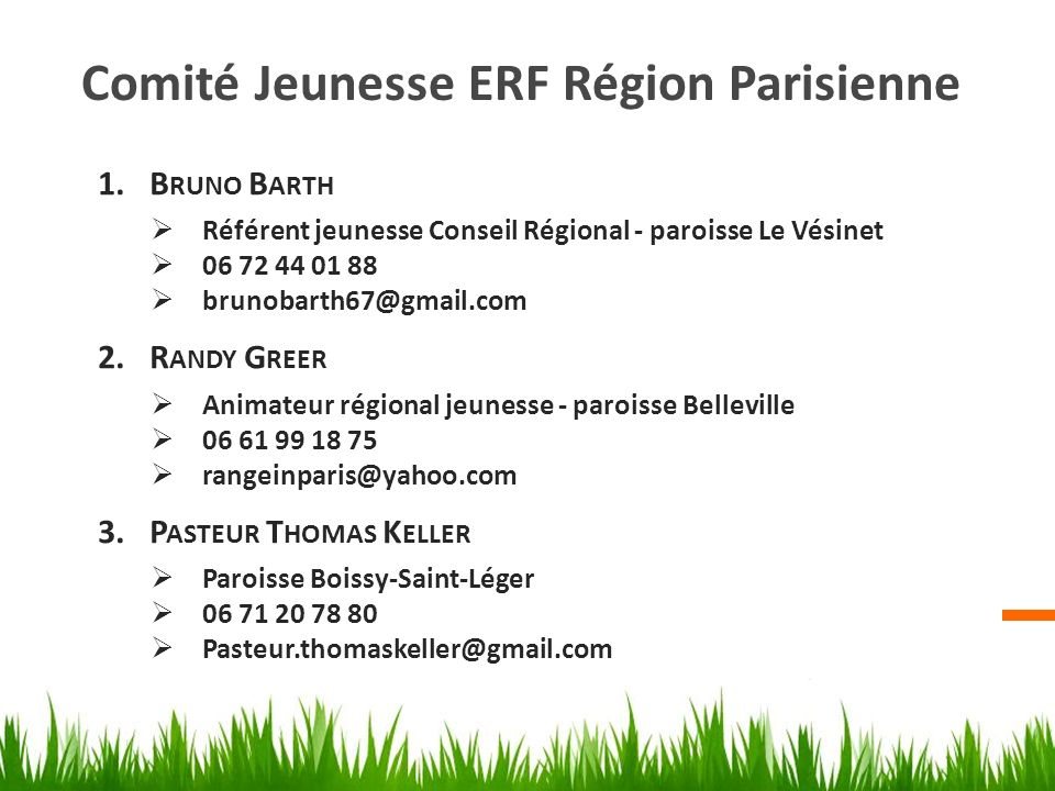 Comité Jeunesse ERF Région Parisienne 1.B RUNO B ARTH Référent jeunesse Conseil Régional - paroisse Le Vésinet 06 72 44 01 88 brunobarth67@gmail.com 2.R ANDY G REER Animateur régional jeunesse - paroisse Belleville 06 61 99 18 75 rangeinparis@yahoo.com 3.P ASTEUR T HOMAS K ELLER Paroisse Boissy-Saint-Léger 06 71 20 78 80 Pasteur.thomaskeller@gmail.com