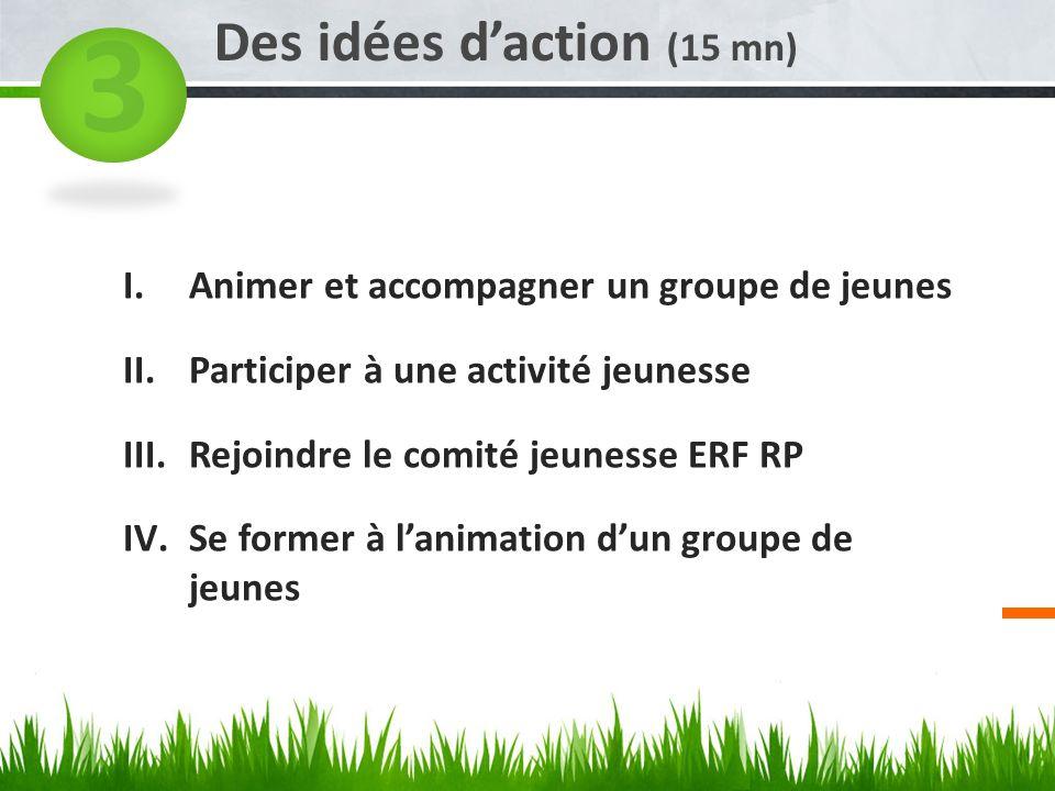 3 Des idées daction (15 mn) I.Animer et accompagner un groupe de jeunes II.Participer à une activité jeunesse III.Rejoindre le comité jeunesse ERF RP