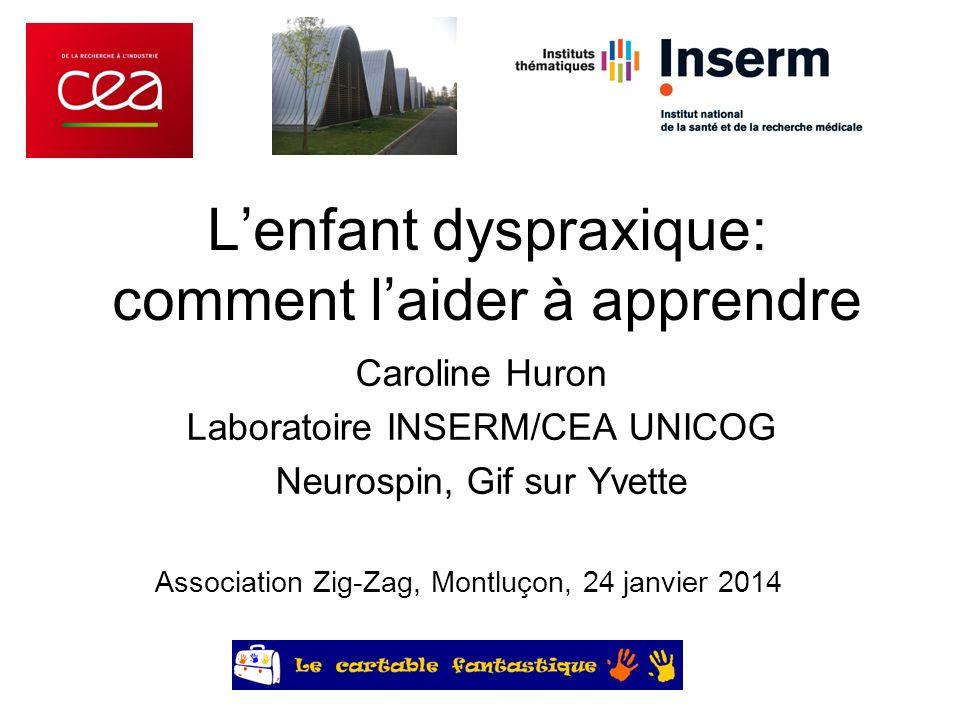 Lenfant dyspraxique: comment laider à apprendre Caroline Huron Laboratoire INSERM/CEA UNICOG Neurospin, Gif sur Yvette Association Zig-Zag, Montluçon,