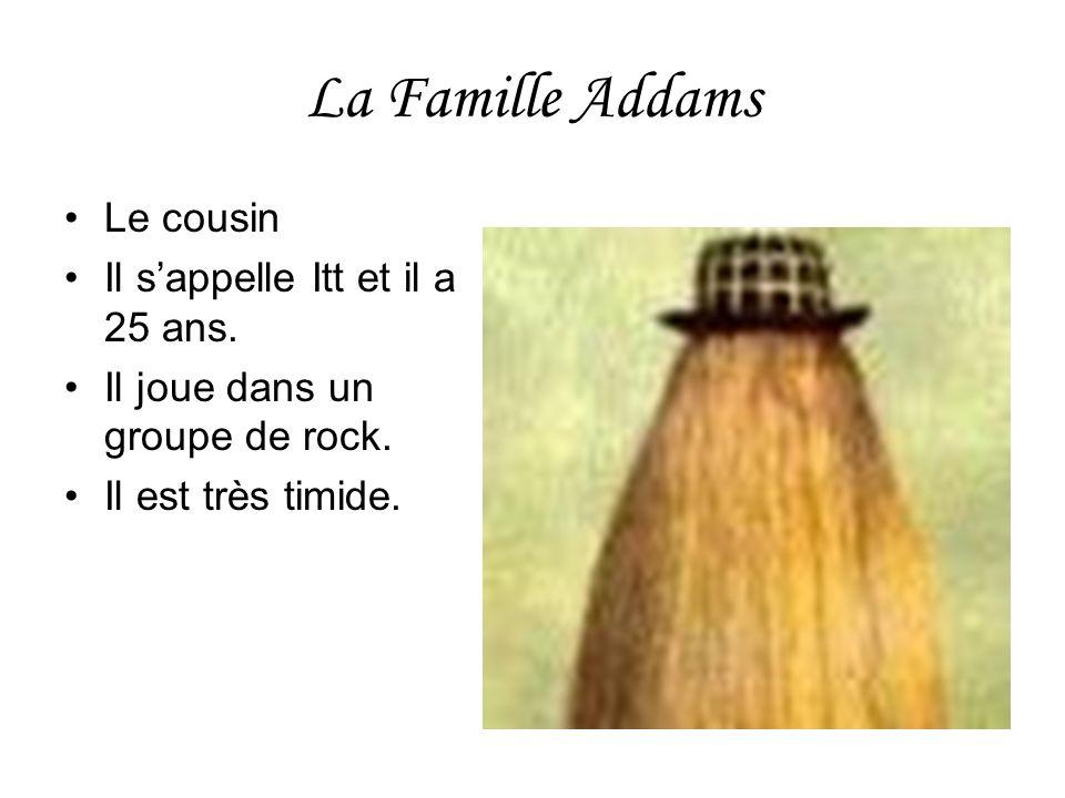 La Famille Addams Le cousin Il sappelle Itt et il a 25 ans. Il joue dans un groupe de rock. Il est très timide.