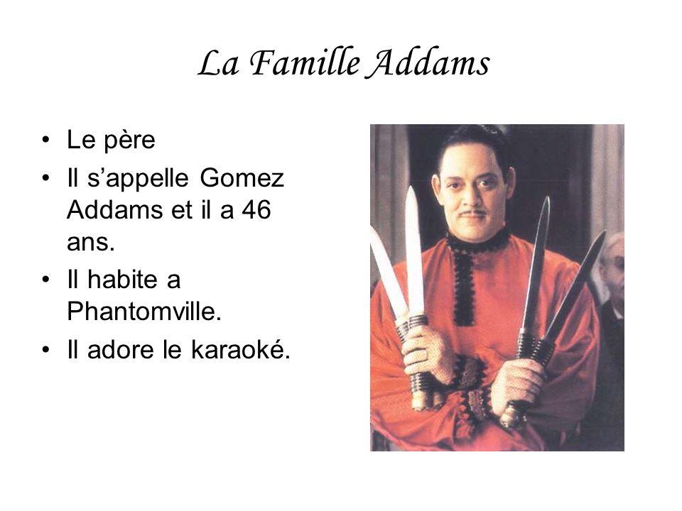 La Famille Addams Le père Il sappelle Gomez Addams et il a 46 ans. Il habite a Phantomville. Il adore le karaoké.