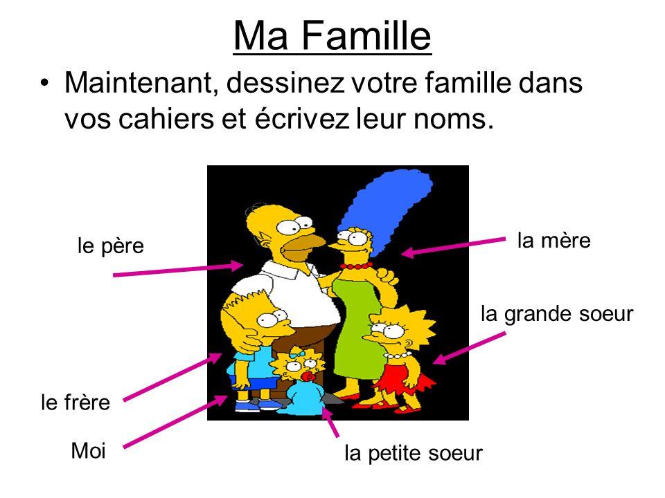 la mère le père la grande soeur la petite soeur Moi le frère Maintenant, dessinez votre famille dans vos cahiers et écrivez leur noms. Ma Famille