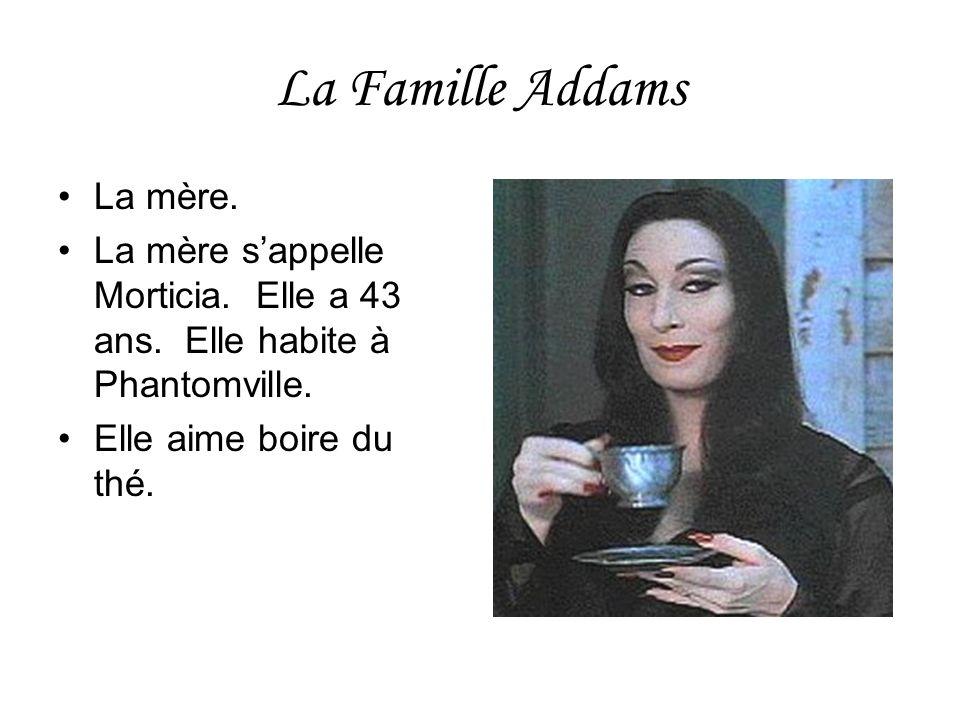 La Famille Addams La mère. La mère sappelle Morticia. Elle a 43 ans. Elle habite à Phantomville. Elle aime boire du thé.