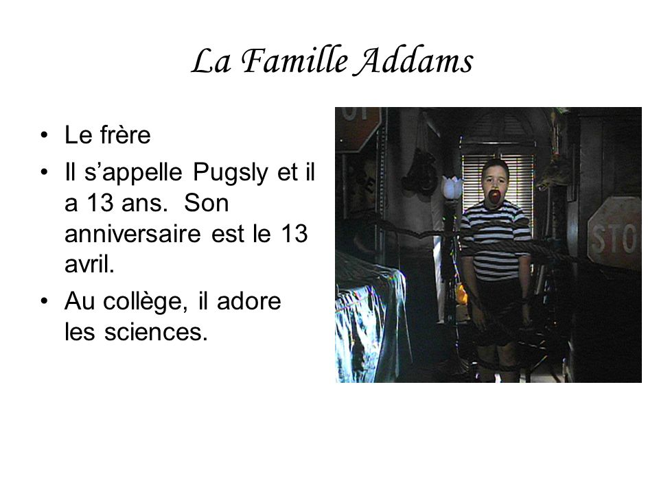 La Famille Addams Le frère Il sappelle Pugsly et il a 13 ans. Son anniversaire est le 13 avril. Au collège, il adore les sciences.