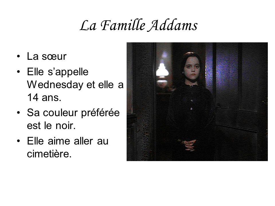La Famille Addams La sœur Elle sappelle Wednesday et elle a 14 ans. Sa couleur préférée est le noir. Elle aime aller au cimetière.