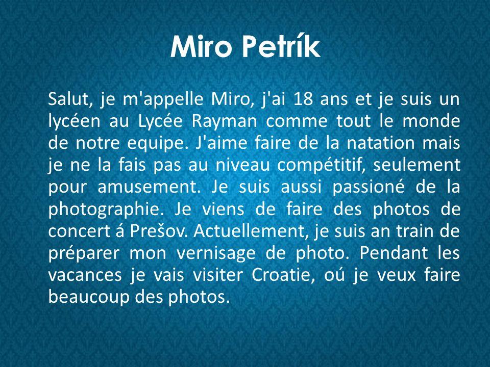 Miro Petrík Salut, je m appelle Miro, j ai 18 ans et je suis un lycéen au Lycée Rayman comme tout le monde de notre equipe.
