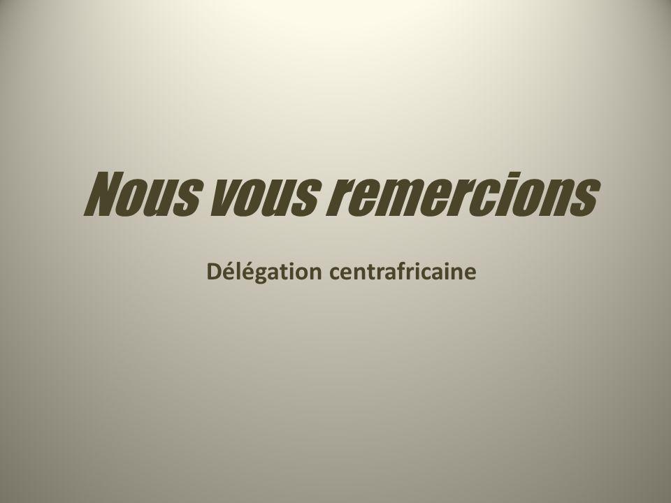 Nous vous remercions Délégation centrafricaine