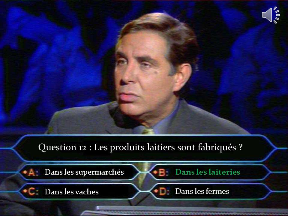 Question 12 : Les produits laitiers sont fabriqués ? Dans les supermarchés Dans les vaches Dans les laiteries Dans les fermes
