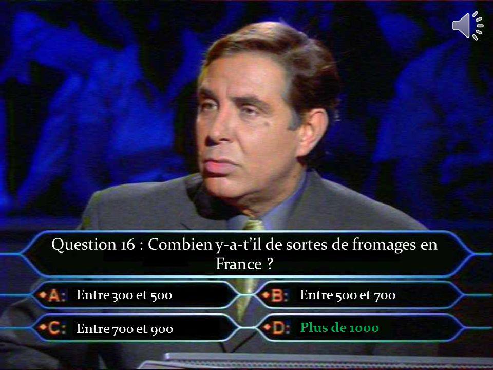 Question 16 : Combien y-a-til de sortes de fromages en France ? Entre 300 et 500 Entre 700 et 900 Entre 500 et 700 Plus de 1000