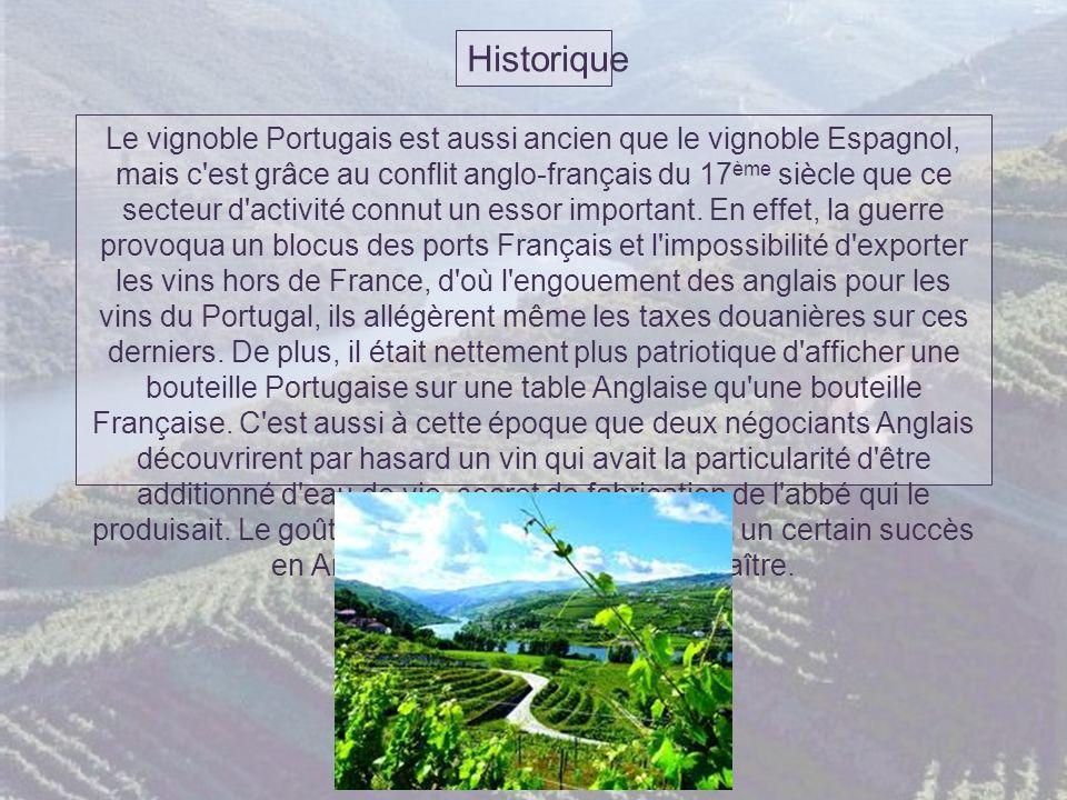 Historique Le vignoble Portugais est aussi ancien que le vignoble Espagnol, mais c est grâce au conflit anglo-français du 17 ème siècle que ce secteur d activité connut un essor important.