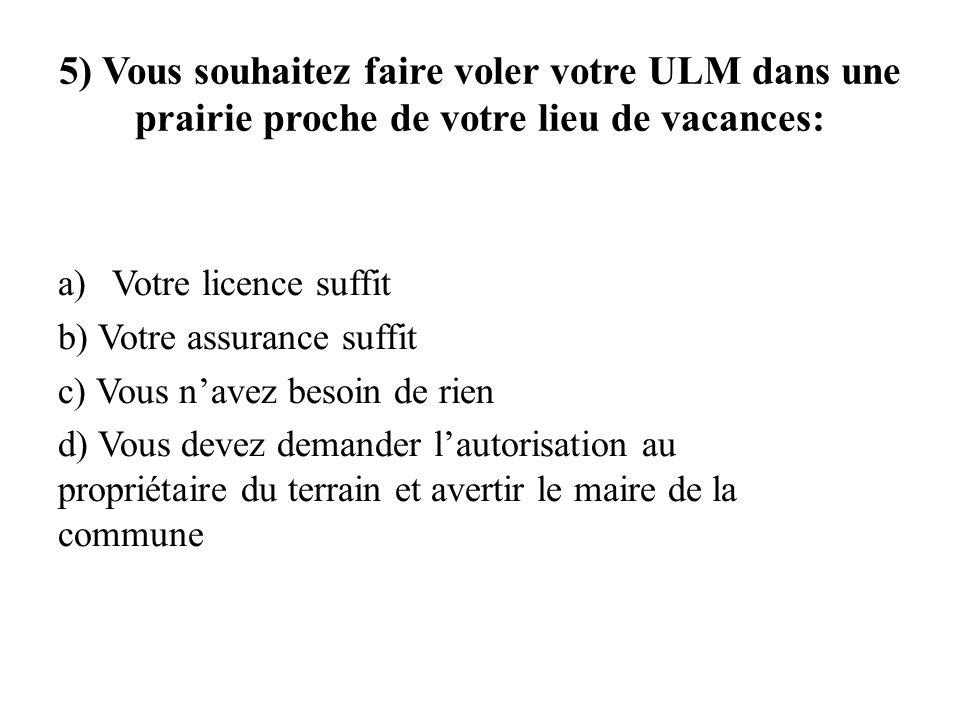 5) Vous souhaitez faire voler votre ULM dans une prairie proche de votre lieu de vacances: a)Votre licence suffit b) Votre assurance suffit c) Vous na
