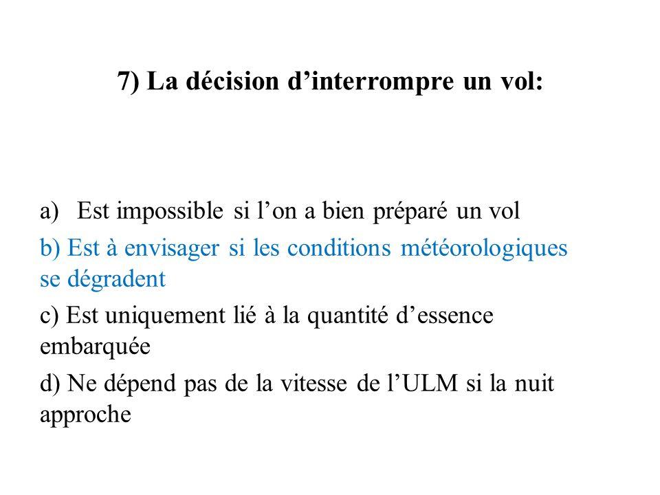 7) La décision dinterrompre un vol: a)Est impossible si lon a bien préparé un vol b) Est à envisager si les conditions météorologiques se dégradent c)