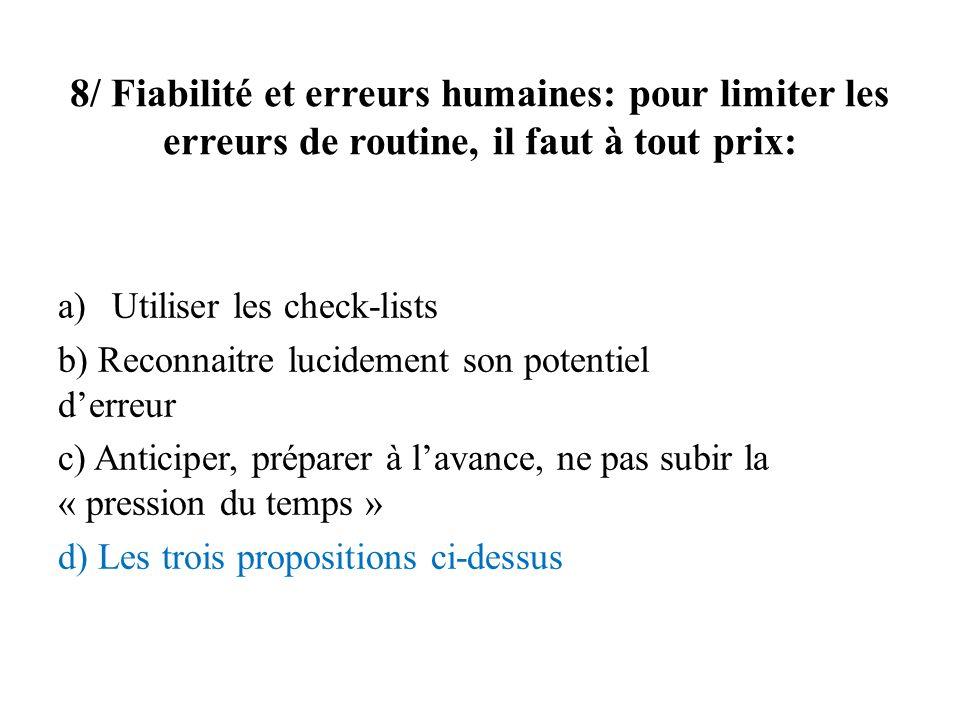 8/ Fiabilité et erreurs humaines: pour limiter les erreurs de routine, il faut à tout prix: a)Utiliser les check-lists b) Reconnaitre lucidement son p