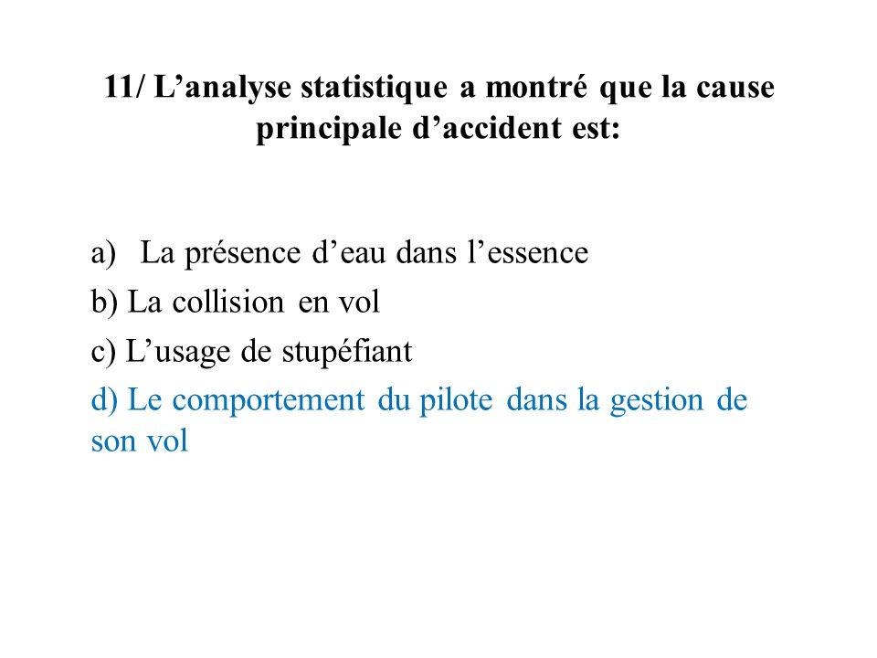 11/ Lanalyse statistique a montré que la cause principale daccident est: a)La présence deau dans lessence b) La collision en vol c) Lusage de stupéfia