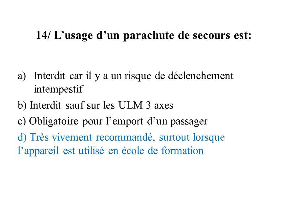 14/ Lusage dun parachute de secours est: a)Interdit car il y a un risque de déclenchement intempestif b) Interdit sauf sur les ULM 3 axes c) Obligatoi