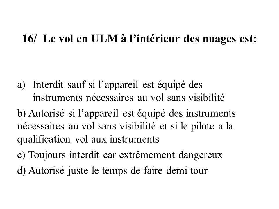 16/ Le vol en ULM à lintérieur des nuages est: a)Interdit sauf si lappareil est équipé des instruments nécessaires au vol sans visibilité b) Autorisé