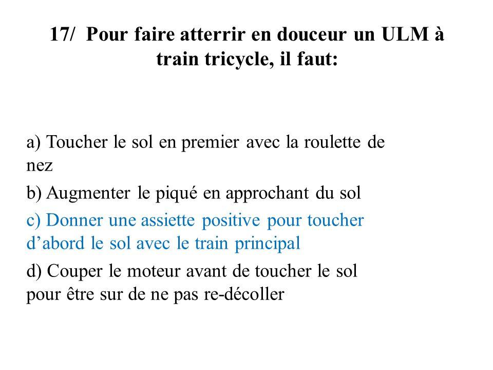 17/ Pour faire atterrir en douceur un ULM à train tricycle, il faut: a) Toucher le sol en premier avec la roulette de nez b) Augmenter le piqué en app