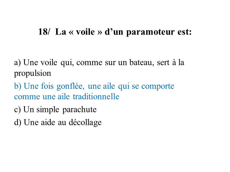 18/ La « voile » dun paramoteur est: a) Une voile qui, comme sur un bateau, sert à la propulsion b) Une fois gonflée, une aile qui se comporte comme u