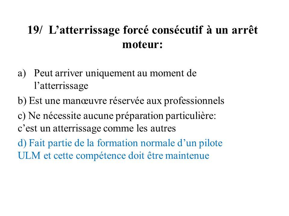 19/ Latterrissage forcé consécutif à un arrêt moteur: a)Peut arriver uniquement au moment de latterrissage b) Est une manœuvre réservée aux profession