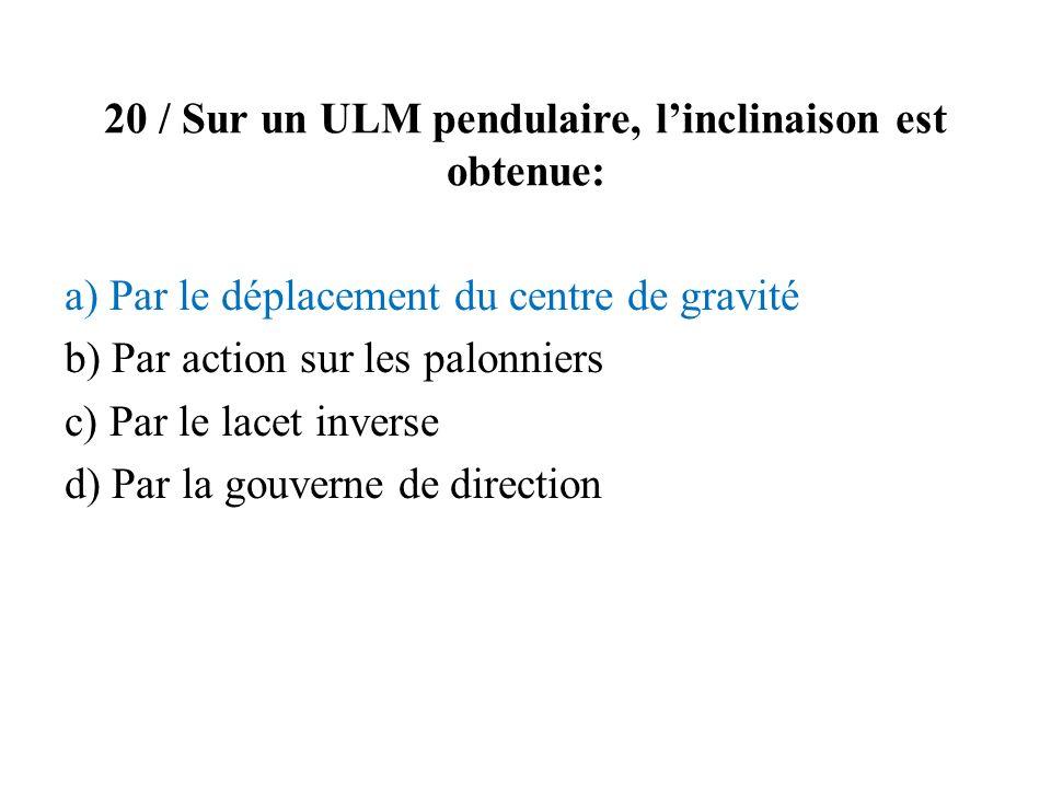 20 / Sur un ULM pendulaire, linclinaison est obtenue: a) Par le déplacement du centre de gravité b) Par action sur les palonniers c) Par le lacet inve