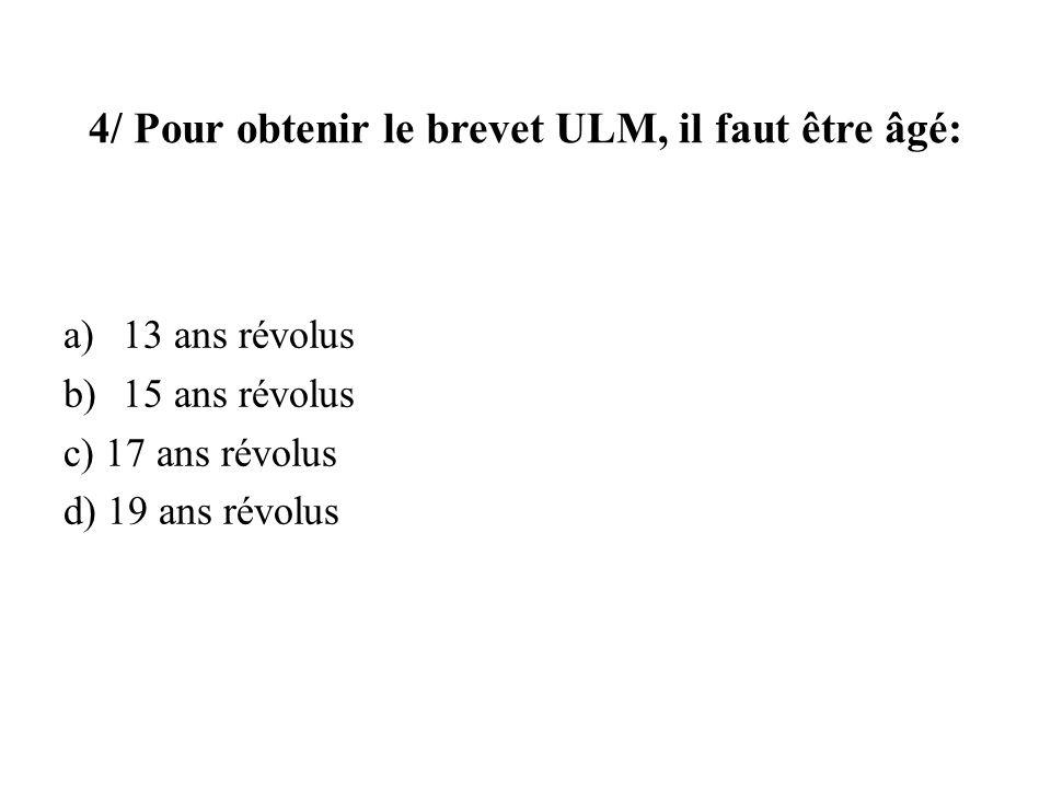 4/ Pour obtenir le brevet ULM, il faut être âgé: a)13 ans révolus b)15 ans révolus c) 17 ans révolus d) 19 ans révolus