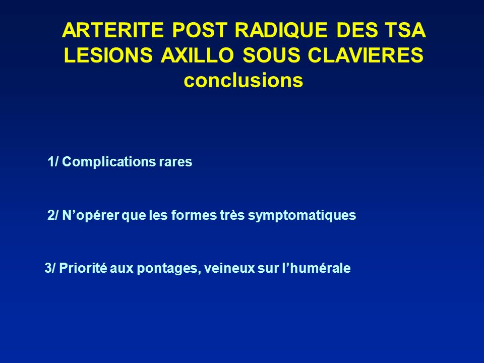 ARTERITE POST RADIQUE DES TSA LESIONS AXILLO SOUS CLAVIERES conclusions 1/ Complications rares 2/ Nopérer que les formes très symptomatiques 3/ Priori