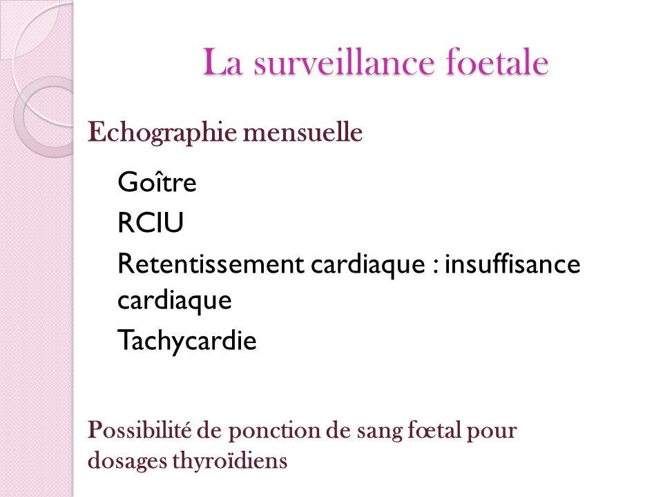 La surveillance foetale Goître RCIU Retentissement cardiaque : insuffisance cardiaque Tachycardie Echographie mensuelle Possibilité de ponction de san