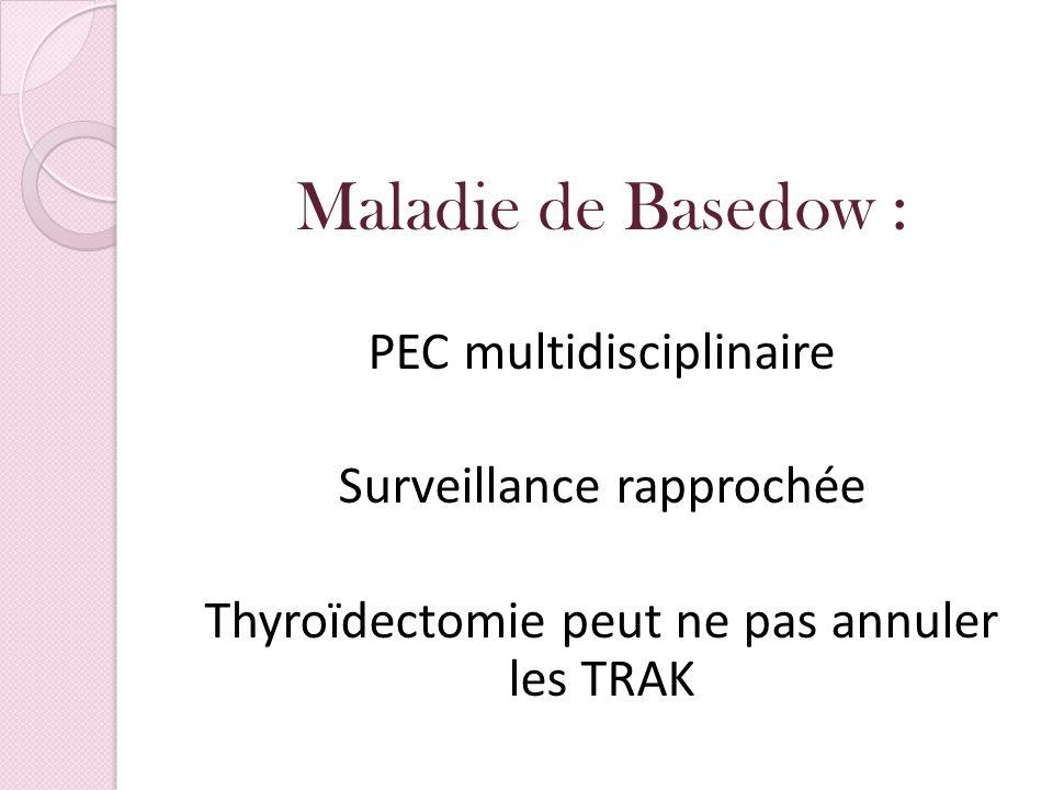 Maladie de Basedow : PEC multidisciplinaire Surveillance rapprochée Thyroïdectomie peut ne pas annuler les TRAK