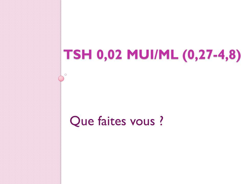 TSH 0,02mui/ml 1.Rien 2. Recontrôle à distance 3.