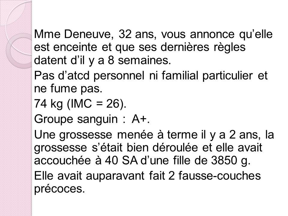 Mme Deneuve, 32 ans, vous annonce quelle est enceinte et que ses dernières règles datent dil y a 8 semaines. Pas datcd personnel ni familial particuli