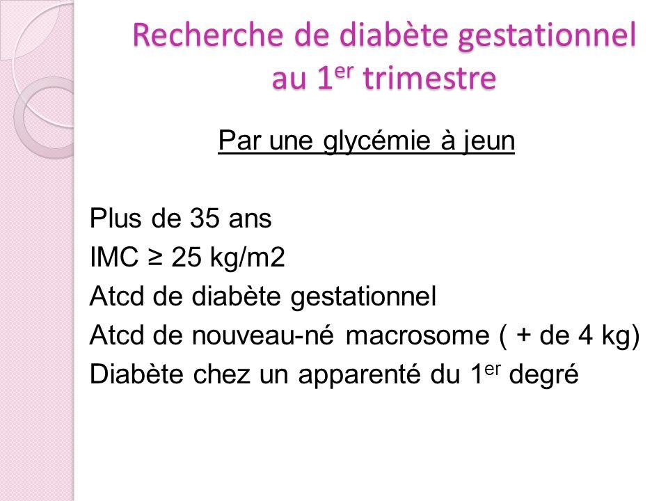 Recherche de diabète gestationnel au 1 er trimestre Par une glycémie à jeun Plus de 35 ans IMC 25 kg/m2 Atcd de diabète gestationnel Atcd de nouveau-n