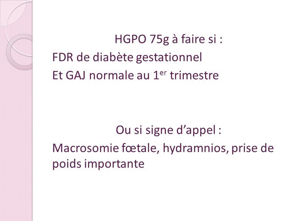 HGPO 75g à faire si : FDR de diabète gestationnel Et GAJ normale au 1 er trimestre Ou si signe dappel : Macrosomie fœtale, hydramnios, prise de poids