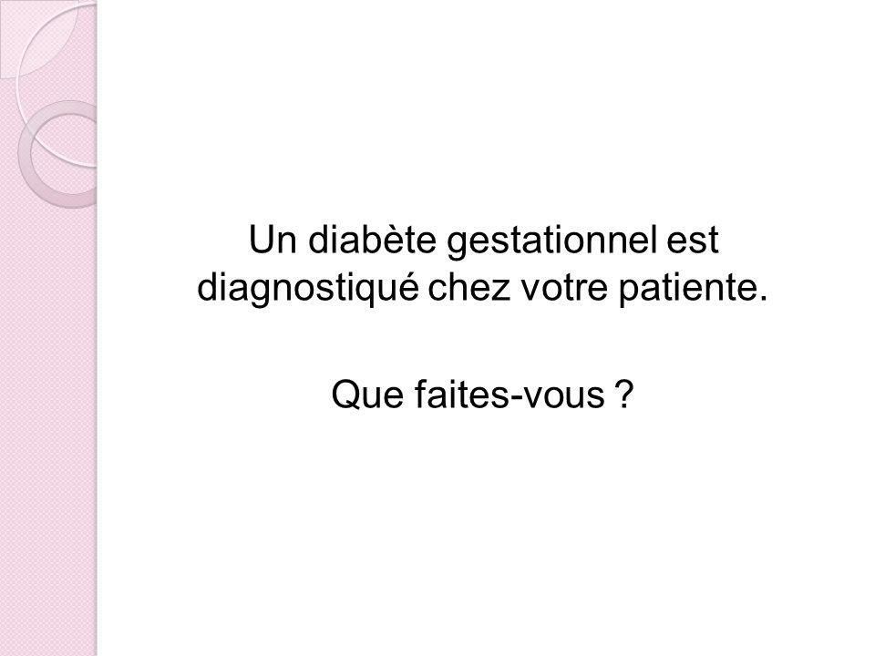 Un diabète gestationnel est diagnostiqué chez votre patiente. Que faites-vous ?