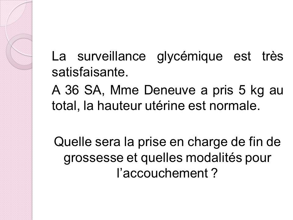 La surveillance glycémique est très satisfaisante. A 36 SA, Mme Deneuve a pris 5 kg au total, la hauteur utérine est normale. Quelle sera la prise en