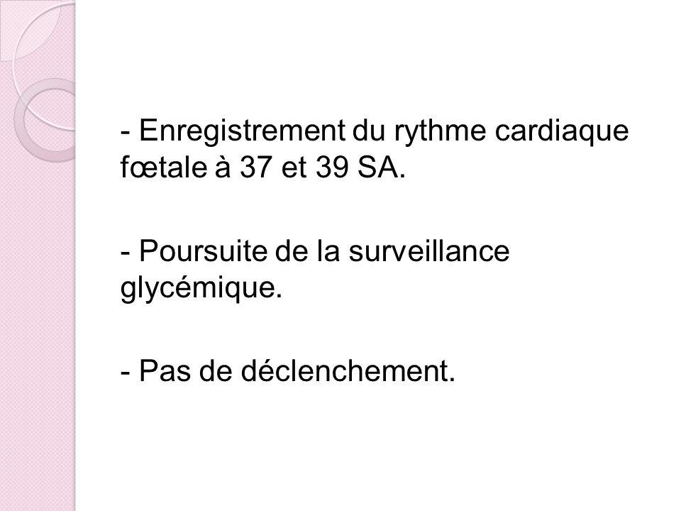 - Enregistrement du rythme cardiaque fœtale à 37 et 39 SA. - Poursuite de la surveillance glycémique. - Pas de déclenchement.