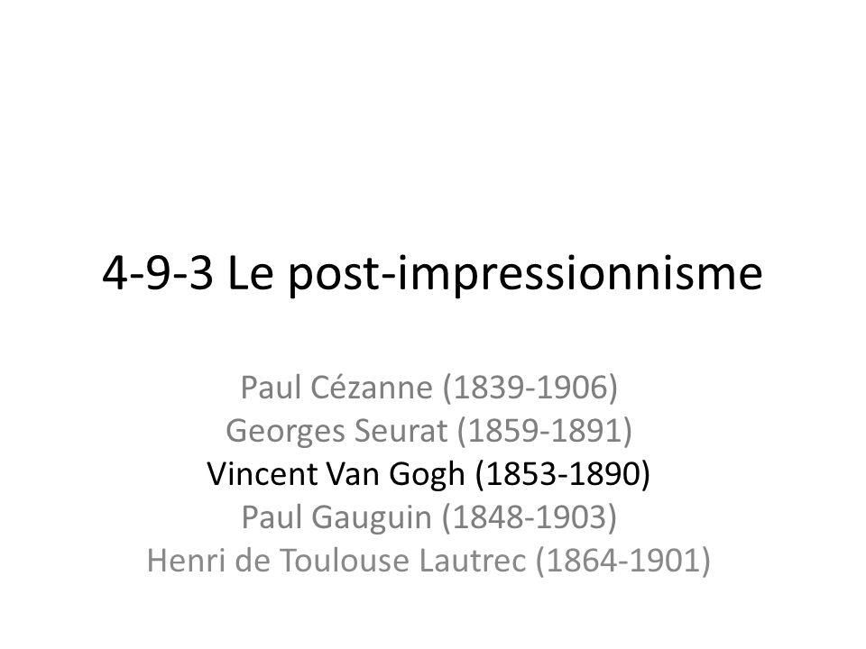 4-9-3 Le post-impressionnisme Paul Cézanne (1839-1906) Georges Seurat (1859-1891) Vincent Van Gogh (1853-1890) Paul Gauguin (1848-1903) Henri de Toulouse Lautrec (1864-1901)