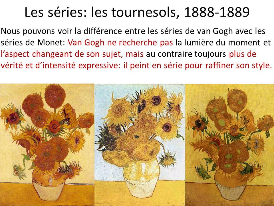 Les séries: les tournesols, 1888-1889 Nous pouvons voir la différence entre les séries de van Gogh avec les séries de Monet: Van Gogh ne recherche pas la lumière du moment et laspect changeant de son sujet, mais au contraire toujours plus de vérité et dintensité expressive: il peint en série pour raffiner son style.