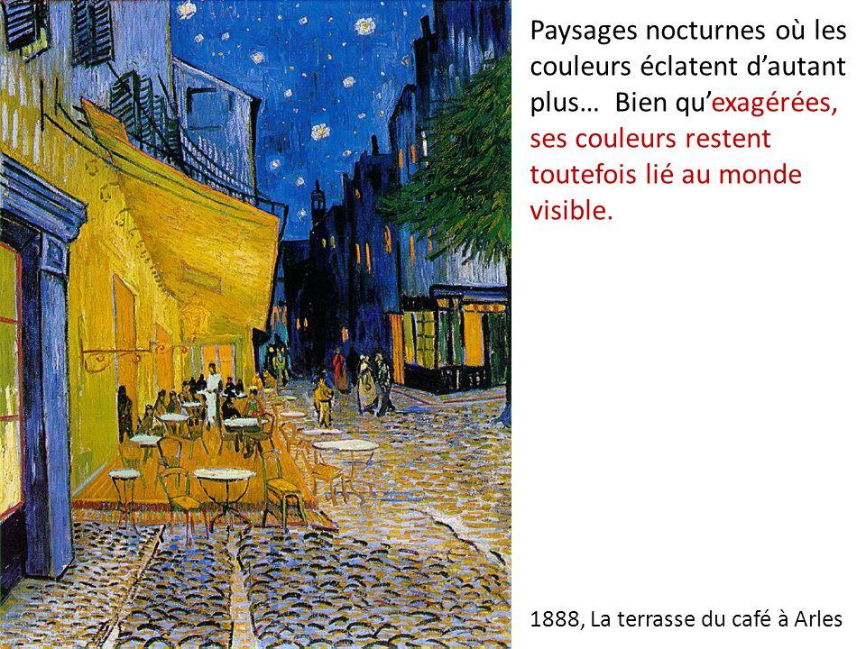 1888, La terrasse du café à Arles Paysages nocturnes où les couleurs éclatent dautant plus… Bien quexagérées, ses couleurs restent toutefois lié au monde visible.