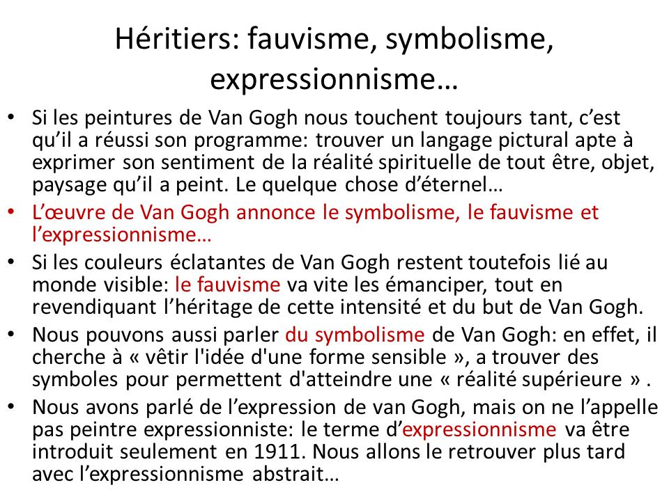 Héritiers: fauvisme, symbolisme, expressionnisme… Si les peintures de Van Gogh nous touchent toujours tant, cest quil a réussi son programme: trouver un langage pictural apte à exprimer son sentiment de la réalité spirituelle de tout être, objet, paysage quil a peint.