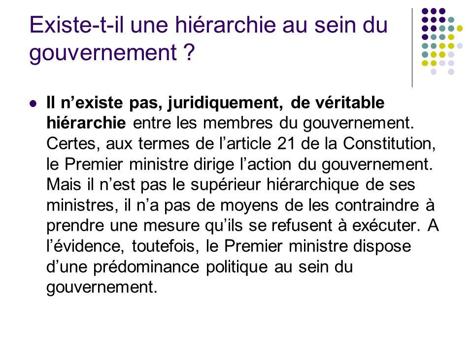 Existe-t-il une hiérarchie au sein du gouvernement ? Il nexiste pas, juridiquement, de véritable hiérarchie entre les membres du gouvernement. Certes,