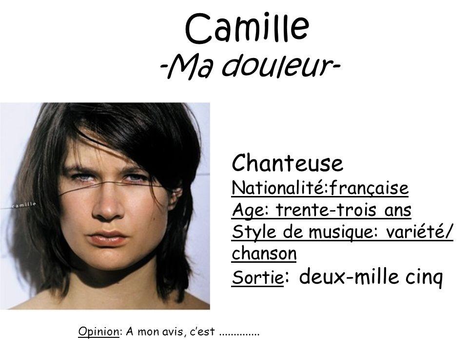 Camille -Ma douleur- Chanteuse Nationalité:française Age: trente-trois ans Style de musique: variété/ chanson Sortie : deux-mille cinq Opinion: A mon