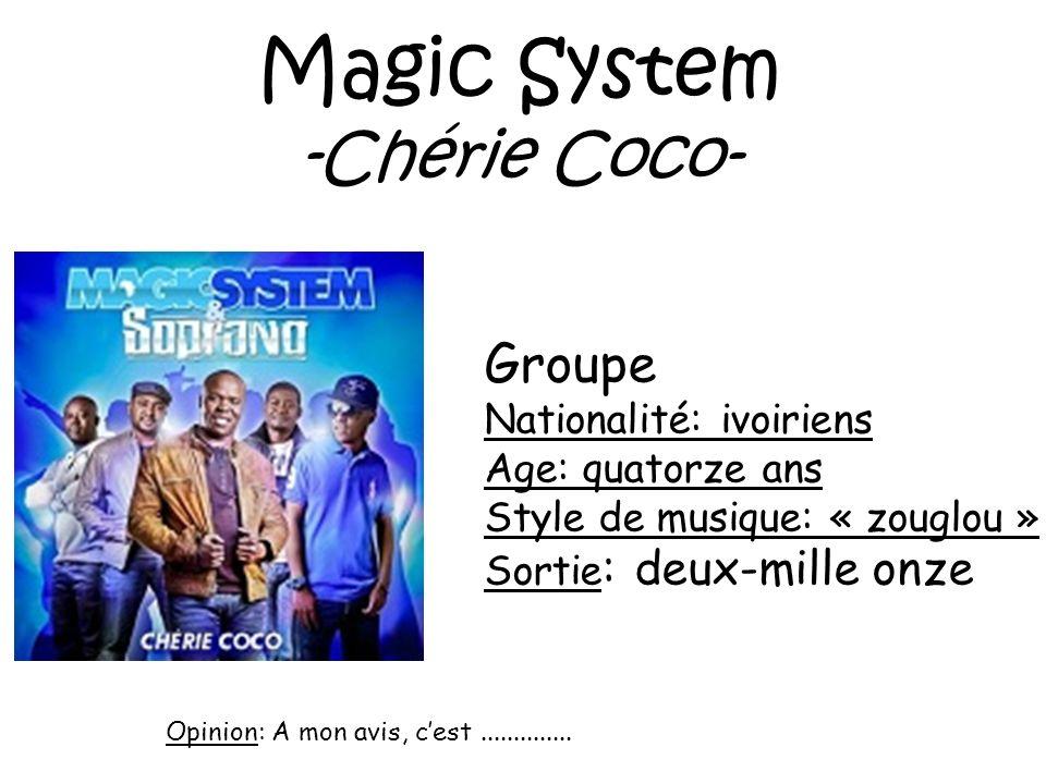 Magic System -Chérie Coco- Groupe Nationalité: ivoiriens Age: quatorze ans Style de musique: « zouglou » Sortie : deux-mille onze Opinion: A mon avis,