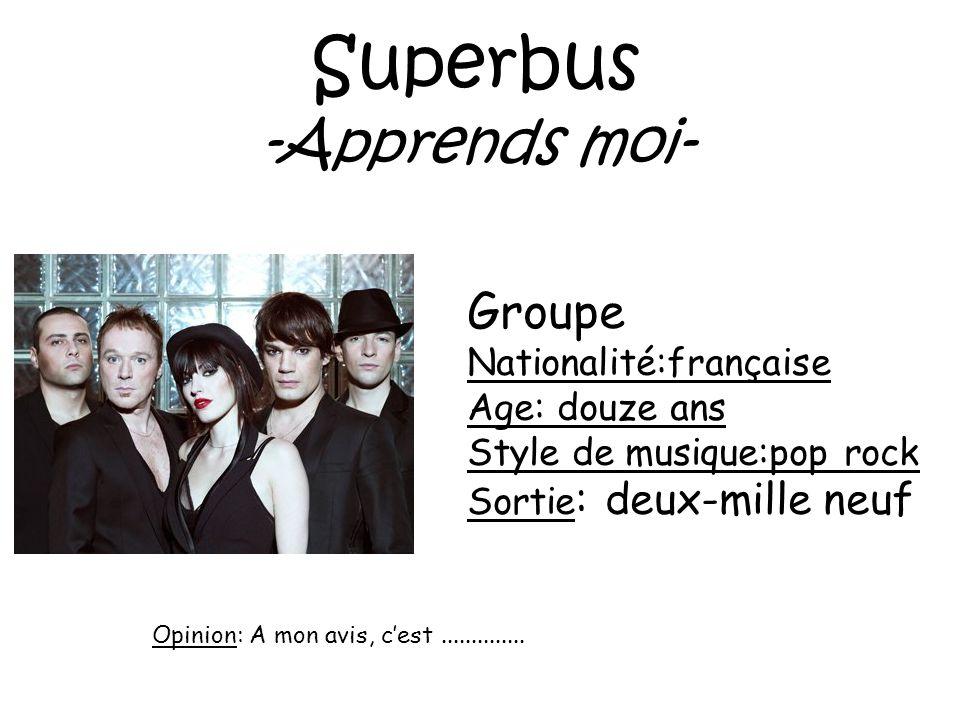 Superbus -Apprends moi- Groupe Nationalité:française Age: douze ans Style de musique:pop rock Sortie : deux-mille neuf Opinion: A mon avis, cest......