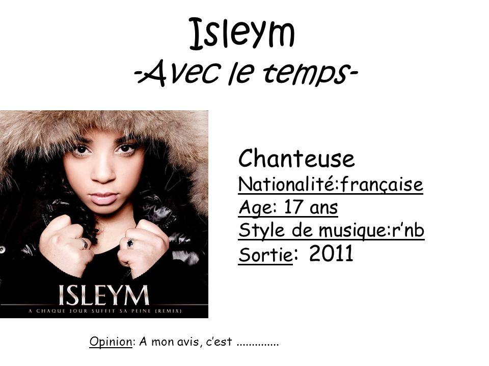 Isleym -Avec le temps- Chanteuse Nationalité:française Age: 17 ans Style de musique:rnb Sortie : 2011 Opinion: A mon avis, cest..............