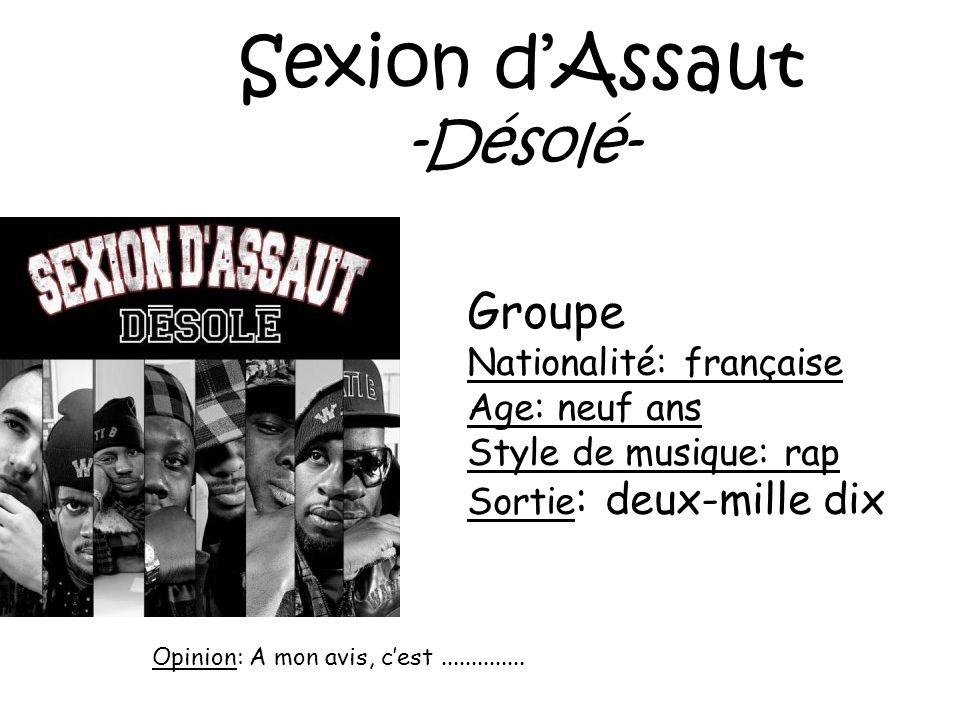 Sexion dAssaut -Désolé- Groupe Nationalité: française Age: neuf ans Style de musique: rap Sortie : deux-mille dix Opinion: A mon avis, cest...........