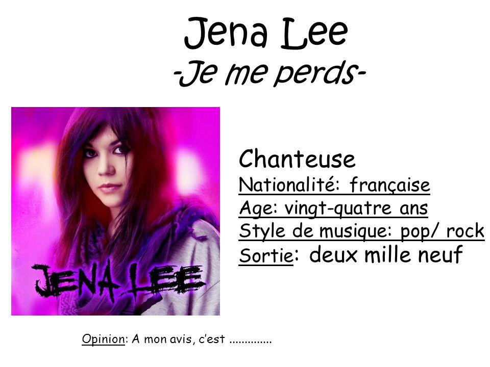 Jena Lee -Je me perds- Chanteuse Nationalité: française Age: vingt-quatre ans Style de musique: pop/ rock Sortie : deux mille neuf Opinion: A mon avis