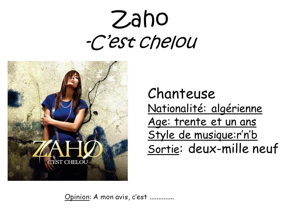 Zaho -Cest chelou Chanteuse Nationalité: algérienne Age: trente et un ans Style de musique:rnb Sortie : deux-mille neuf Opinion: A mon avis, cest.....